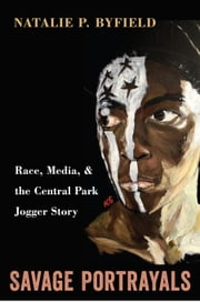 Savage Portrayals: Race, Media and the Central Park Jogger Story ebook by Byfield, Natalie