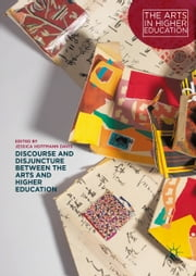 Discourse and Disjuncture between the Arts and Higher Education ebook by Jessica Hoffmann Davis