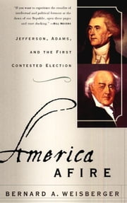 America Afire - Jefferson, Adams, and the First Contested Election ebook by Bernard A. Weisberger