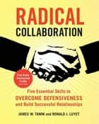 Radical Collaboration - Five Essential Skills to Overcome Defensiveness and Build Successful Relationships ebook by James W. Tamm, Ronald J. Luyet