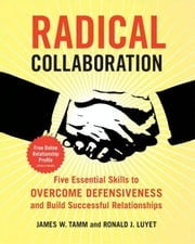 Radical Collaboration - Five Essential Skills to Overcome Defensiveness and Build Successful Relationships ebook by James W. Tamm,Ronald J. Luyet