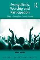 Evangelicals, Worship and Participation - Taking a Twenty-First Century Reading ebook by Alan Rathe