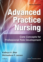 Advanced Practice Nursing, Fifth Edition - Core Concepts for Professional Role Development ebook by Kathryn A. Blair, PhD, FNP, FAANP,Michaelene P. Jansen, PhD, RN-C, GNP-BC, NP-C,Dr. Michalene Jansen, PhD, RN,C, GNP-BC, NP-C