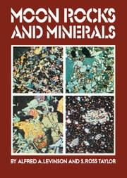 Moon Rocks and Minerals: Scientific Results of the Study of the Apollo 11 Lunar Samples with Preliminary Data on Apollo 12 Samples ebook by Levinson, Alfred A.