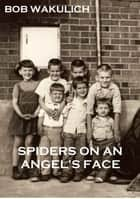Spiders on an Angel's Face ebook by Bob Wakulich