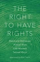 The Right to Have Rights ebook by Stephanie DeGooyer, Alastair Hunt, Samuel Moyn,...