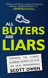 All Buyers Are Liars: Exposing The Closely Guarded Secrets of Elite Car Sales Professionals ebook by Scott Owen