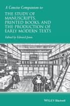A Concise Companion to the Study of Manuscripts, Printed Books, and the Production of Early Modern Texts ebook by Edward Jones