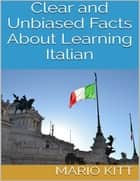 Clear and Unbiased Facts About Learning Italian ebook by Mario Kitt