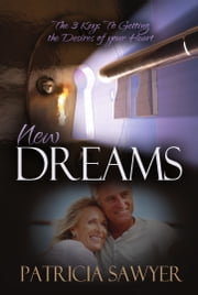 New Dreams - The 3 Keys To Getting the Desires of your Heart ebook by Patricia Sawyer
