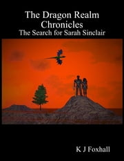 The Dragon Realm Chronicles - The Search for Sarah Sinclair ebook by K J Foxhall
