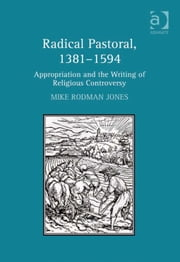 Radical Pastoral, 1381–1594 - Appropriation and the Writing of Religious Controversy ebook by Dr Mike Rodman Jones