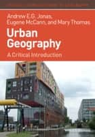 Urban Geography - A Critical Introduction ebook by Andrew E. G. Jonas, Eugene McCann, Mary Thomas