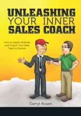"Unleashing Your Inner Sales Coach - How to Inspire, Motivate and ""Coach"" Your Sales Team to Success ebook by Darryl Rosen"