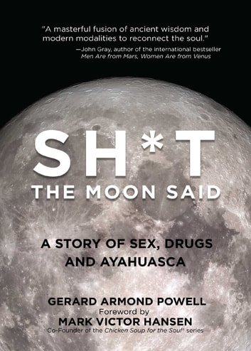 Sh*t the Moon Said - A Story of Sex, Drugs, and Ayahuasca ebook by Gerard Powell