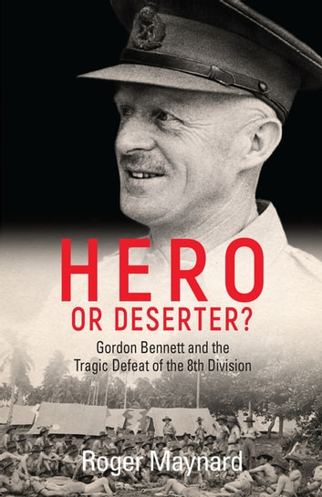 Hero or Deserter? - Gordon Bennett and the Tragic Defeat of 8th Division ebook by Roger Maynard