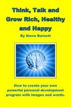 Think, Talk and Grow Rich, Healthy and Happy ebook by Steve Barnett