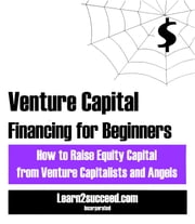 Venture Capital Financing for Beginners - How to Raise Equity Capital from Venture Capitalists and Angels ebook by Learn2succeed