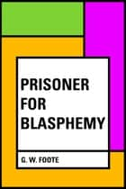 Prisoner for Blasphemy ebook by G. W. Foote