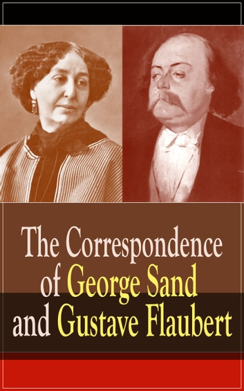 The Correspondence of George Sand and Gustave Flaubert - Collected Letters of the Most Influential French Authors ebook by Gustave Flaubert,George Sand