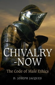 Chivalry-Now: The Code of Male Ethics - The Code of Male Ethics ebook by Joseph D. Jacques