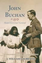 John Buchan - Model Governor General ebook by J. William Galbraith, Lady Deborah Stewartby, His Excellency the Right Honourable David Johnston Governor General of Canada