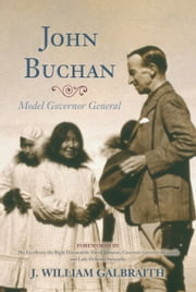 John Buchan - Model Governor General ebook by J. William Galbraith,Lady Deborah Stewartby,His Excellency the Right Honourable David Johnston Governor General of Canada