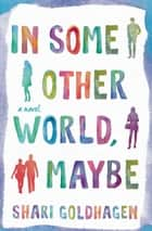 In Some Other World, Maybe - A Novel ebook by Shari Goldhagen