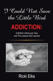 I Could Not Save the Little Bird - ADDICTION: A Mother's Birds-eye View and The Lessons She Learned ebook by Ricki Elks