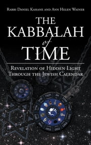 The Kabbalah of Time - Revelation of Hidden Light Through the Jewish Calendar ebook by Rabbi Daniel Kahane & Ann Helen Wainer