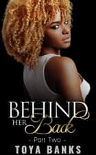 Behind Her Back 2 - Behind Her Back Series, #2 ebook by Toya Banks