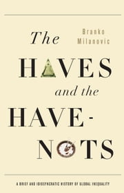 The Haves and the Have-Nots - A Brief and Idiosyncratic History of Global Inequality ebook by Branko Milanovic