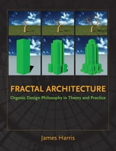 Fractal Architecture: Organic Design Philosophy in Theory and Practice ebook by James Harris
