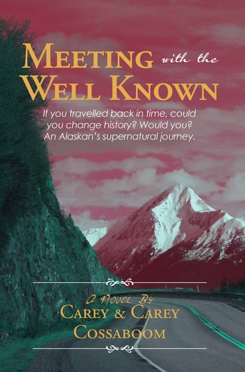 Meeting With The Well Known - If you travelled back in time, could you change history? Would you? An Alaskan's supernatural journey. ebook by Carey Cossaboom