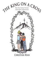 THE KING ON A CROSS - Three Time-Travelers Visit Jesus' Death, Burial, and Resurrection ebook by Christian Ryan