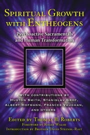 Spiritual Growth with Entheogens - Psychoactive Sacramentals and Human Transformation ebook by Thomas B. Roberts, Ph.D.,Roger Walsh,Brother David Steindl-Rast