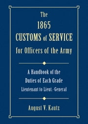 1865 Customs of Service for Officers of the Army - Showing Specific Duties of Each Grade- Lieutenant to Lieut.-General ebook by August Kautz