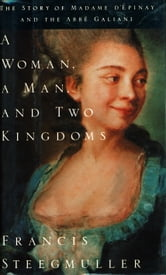 A Woman, a Man, and Two Kingdoms - The Story of Madame d'Epinay and the Abbe Galiani ebook by Francis Steegmuller