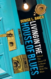 LIVING IN THE HOUSE OF BLUES - Behind The Doors Of A House Filled With The Blues ebook by DENISE L. BAKER