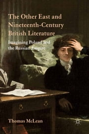 The Other East and Nineteenth-Century British Literature - Imagining Poland and the Russian Empire ebook by T. McLean