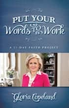 Put Your Words to Work - A 31-Day Faith Project ebook by Copeland, Gloria