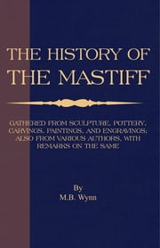History of The Mastiff - Gathered From Sculpture, Pottery, Carvings, Paintings and Engravings; Also From Various Authors, With Remarks On Same (A Vintage Dog Books Breed Classic) ebook by M. B. Wynn