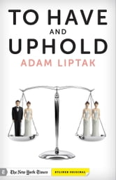 To Have and Uphold: The Supreme Court and the Battle for Same-Sex Marriage ebook by Adam Liptak