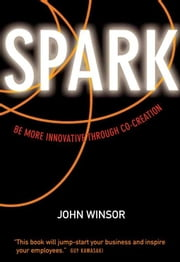 Spark - Be More Innovative Through Co-Creation ebook by John Winsor