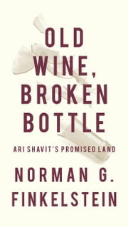 Old Wine, Broken Bottle - Ari Shavit's Promised Land ebook by Norman G. Finkelstein