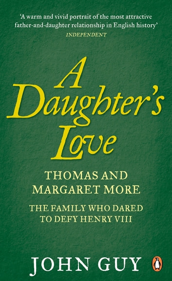A Daughter's Love - Thomas and Margaret More - The Family Who Dared to Defy Henry VIII ebook by John Guy