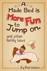 A Made Bed Is More Fun to Jump On and Other Family Laws ebook by Rick Walton