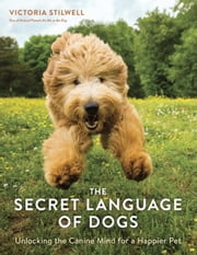 The Secret Language of Dogs - Unlocking the Canine Mind for a Happier Pet ebook by Victoria Stilwell