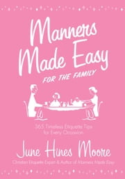 Manners Made Easy for the Family: 365 Timeless Etiquette Tips for Every Occasion ebook by June Hines Moore