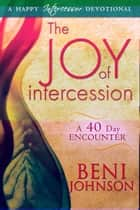 The Joy of Intercession: A 40-Day Encounter ebook by Beni Johnson